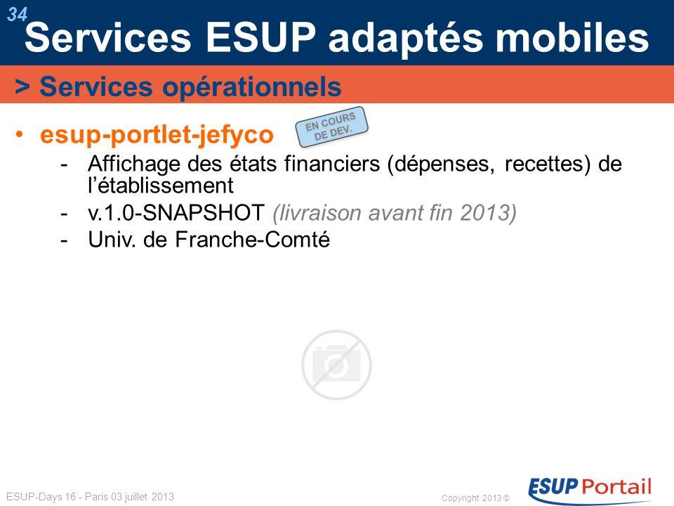 Copyright 2013 © ESUP-Days 16 - Paris 03 juillet 2013 Services ESUP adaptés mobiles 34 esup-portlet-jefyco Affichage des états financiers (dépenses, r