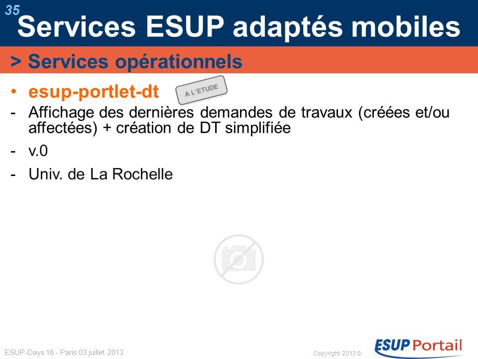 Copyright 2013 © ESUP-Days 16 - Paris 03 juillet 2013 Services ESUP adaptés mobiles 35 esup-portlet-dt Affichage des dernières demandes de travaux (cr