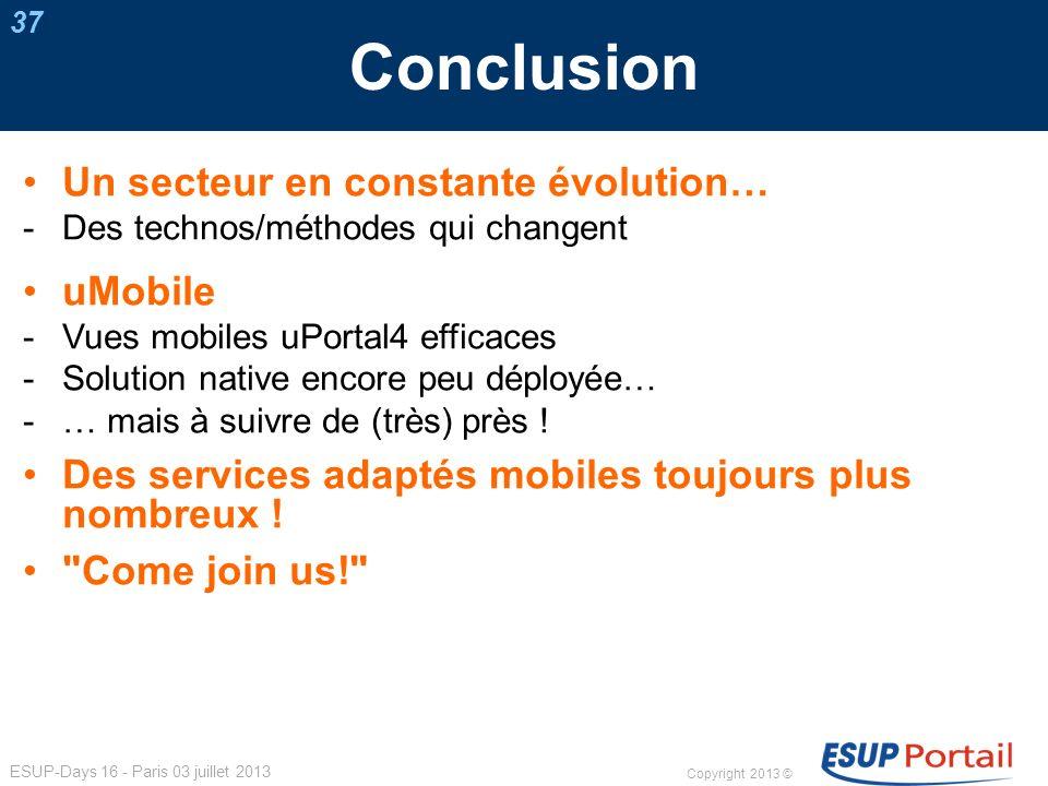 Copyright 2013 © ESUP-Days 16 - Paris 03 juillet 2013 Conclusion 37 Un secteur en constante évolution… Des technos/méthodes qui changent uMobile Vues