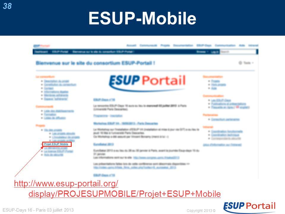 Copyright 2013 © ESUP-Days 16 - Paris 03 juillet 2013 ESUP-Mobile http://www.esup-portail.org/ display/PROJESUPMOBILE/Projet+ESUP+Mobile 38