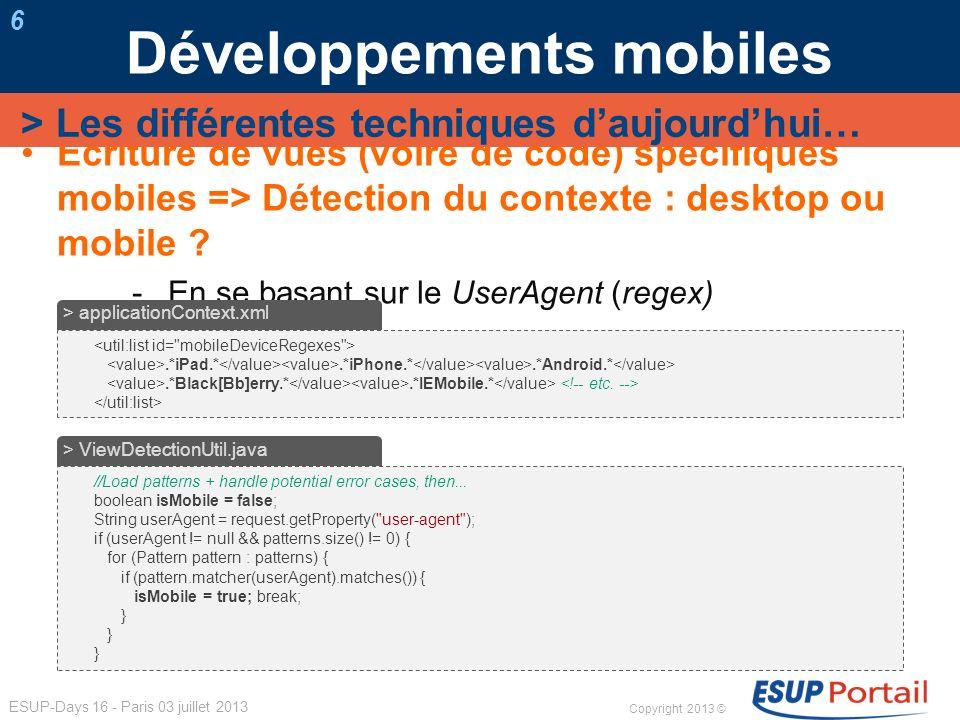 Copyright 2013 © ESUP-Days 16 - Paris 03 juillet 2013 Développements mobiles 7 En se basant sur le themeName utilisé par le portail > Les différentes techniques daujourdhui… boolean isMobile = false; final String[] mobileThemes = request.getPreferences().getValues( mobileThemes , UniversalityMobile ); final String themeName = request.getProperty( themeName ); for (String theme : mobileThemes) { if (themeName.equals(theme)) { isMobile = true; break; } > ViewDectectionUtil.java Cf.