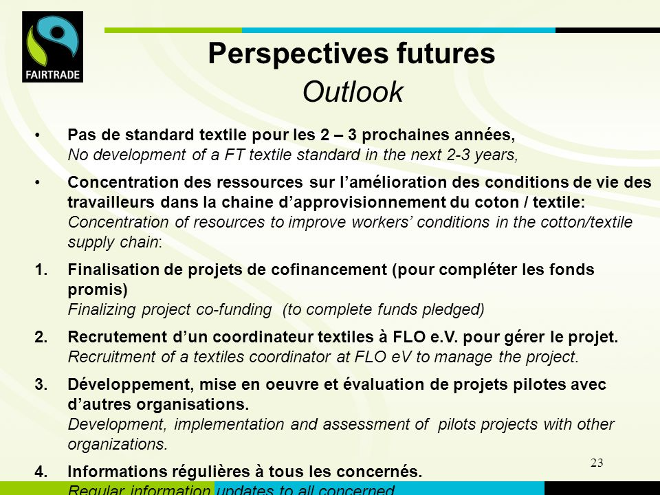 FLO International 23 Perspectives futures Outlook Pas de standard textile pour les 2 – 3 prochaines années, No development of a FT textile standard in the next 2-3 years, Concentration des ressources sur lamélioration des conditions de vie des travailleurs dans la chaine dapprovisionnement du coton / textile: Concentration of resources to improve workers conditions in the cotton/textile supply chain: 1.Finalisation de projets de cofinancement (pour compléter les fonds promis) Finalizing project co-funding (to complete funds pledged) 2.Recrutement dun coordinateur textiles à FLO e.V.