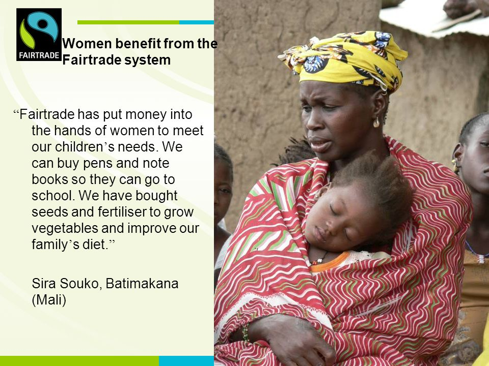 FLO International Fairtrade has put money into the hands of women to meet our children s needs.