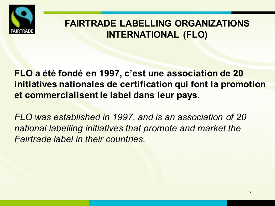 FLO International 5 FAIRTRADE LABELLING ORGANIZATIONS INTERNATIONAL (FLO) FLO a été fondé en 1997, cest une association de 20 initiatives nationales de certification qui font la promotion et commercialisent le label dans leur pays.