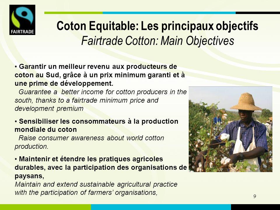 FLO International 9 Coton Equitable: Les principaux objectifs Fairtrade Cotton: Main Objectives Garantir un meilleur revenu aux producteurs de coton au Sud, grâce à un prix minimum garanti et à une prime de développement.