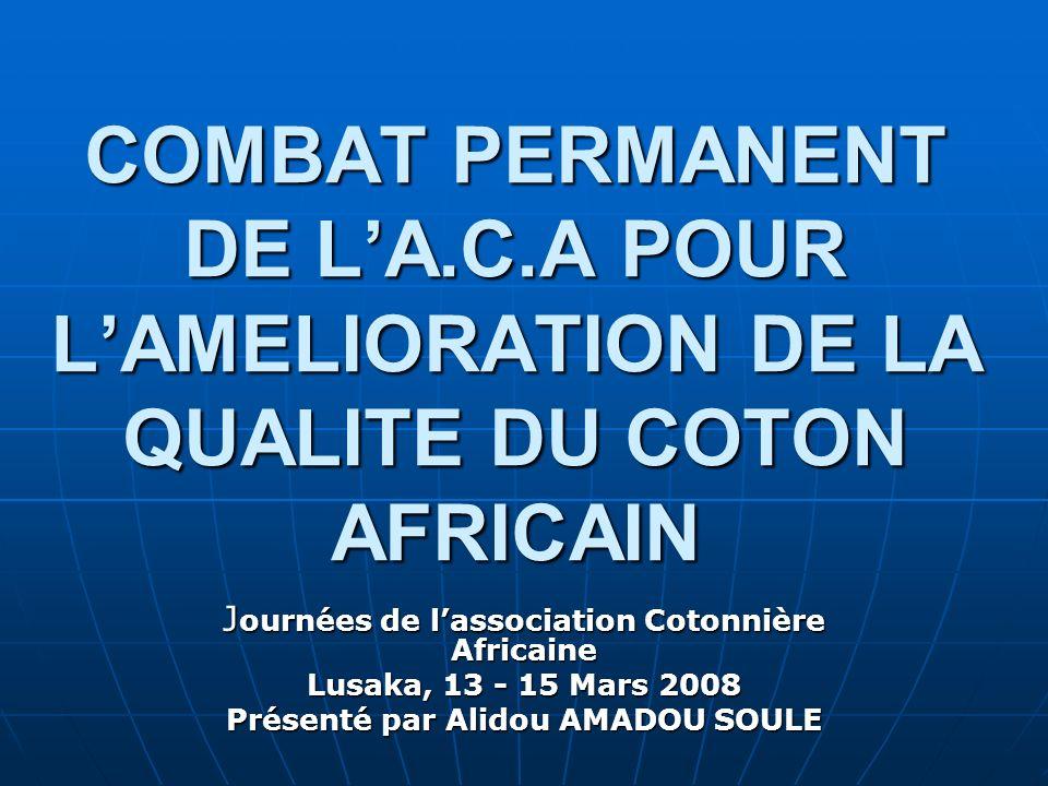 COMBAT PERMANENT DE LA.C.A POUR LAMELIORATION DE LA QUALITE DU COTON AFRICAIN J ournées de lassociation Cotonnière Africaine Lusaka, 13 - 15 Mars 2008 Présenté par Alidou AMADOU SOULE
