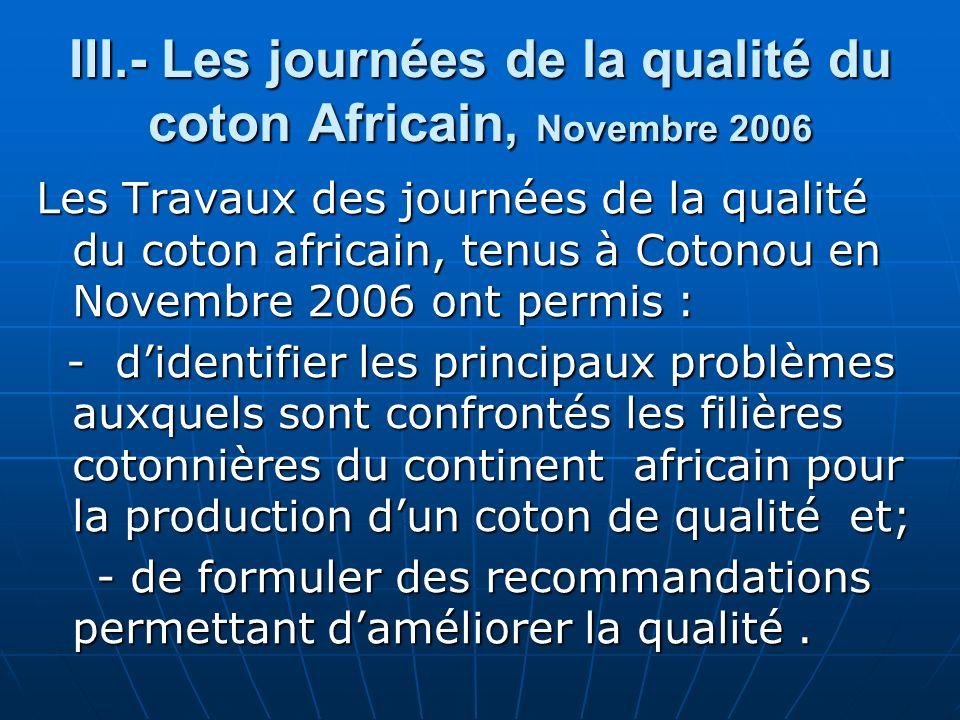 III.- Les journées de la qualité du coton Africain, Novembre 2006 Les Travaux des journées de la qualité du coton africain, tenus à Cotonou en Novembre 2006 ont permis : - didentifier les principaux problèmes auxquels sont confrontés les filières cotonnières du continent africain pour la production dun coton de qualité et; - didentifier les principaux problèmes auxquels sont confrontés les filières cotonnières du continent africain pour la production dun coton de qualité et; - de formuler des recommandations permettant daméliorer la qualité.