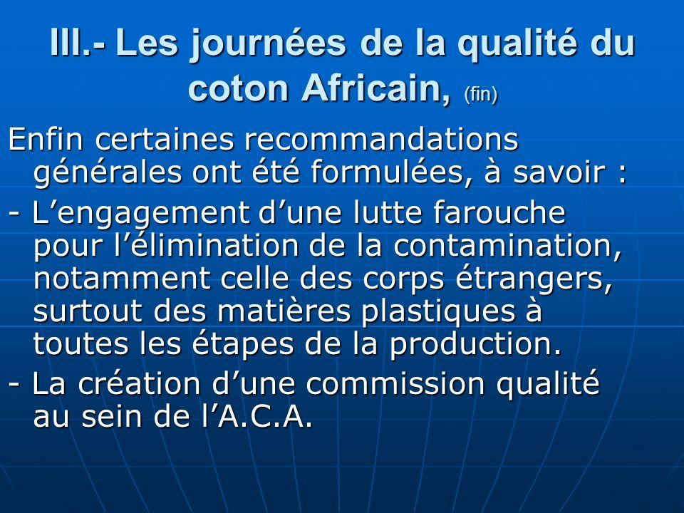 III.- Les journées de la qualité du coton Africain, (fin) Enfin certaines recommandations générales ont été formulées, à savoir : - Lengagement dune lutte farouche pour lélimination de la contamination, notamment celle des corps étrangers, surtout des matières plastiques à toutes les étapes de la production.