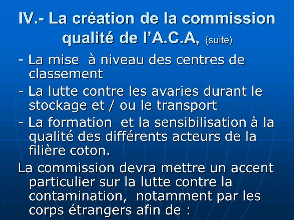IV.- La création de la commission qualité de lA.C.A, (suite) - La mise à niveau des centres de classement - La lutte contre les avaries durant le stockage et / ou le transport - La formation et la sensibilisation à la qualité des différents acteurs de la filière coton.