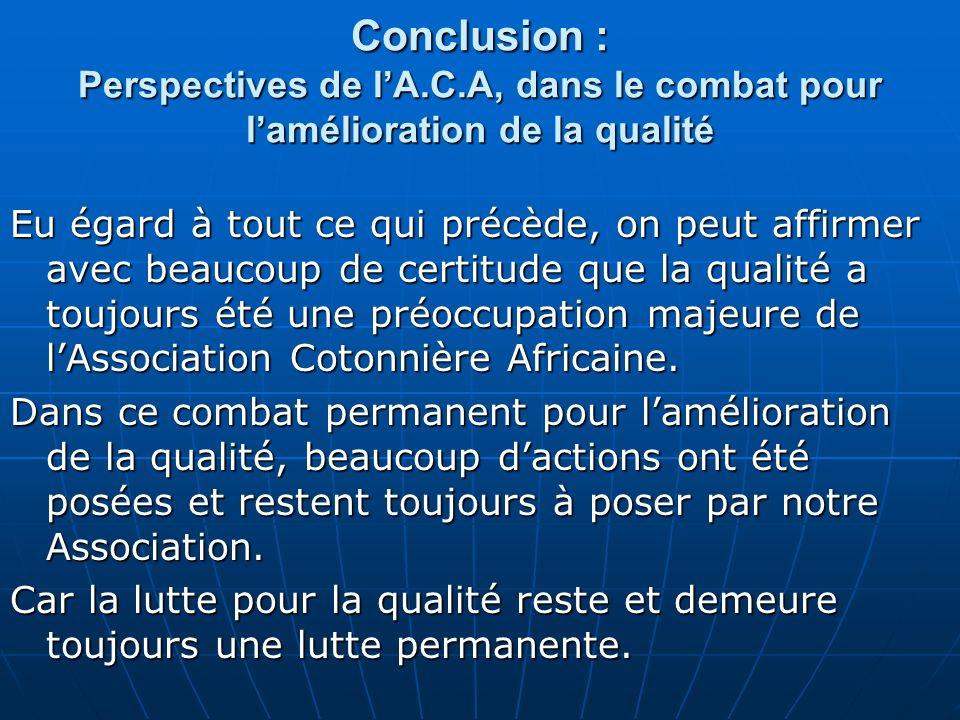 Conclusion : Perspectives de lA.C.A, dans le combat pour lamélioration de la qualité Eu égard à tout ce qui précède, on peut affirmer avec beaucoup de certitude que la qualité a toujours été une préoccupation majeure de lAssociation Cotonnière Africaine.