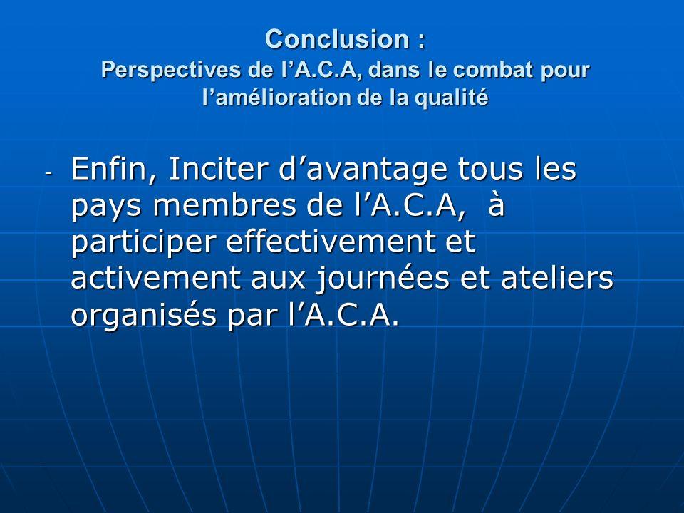 Conclusion : Perspectives de lA.C.A, dans le combat pour lamélioration de la qualité - Enfin, Inciter davantage tous les pays membres de lA.C.A, à participer effectivement et activement aux journées et ateliers organisés par lA.C.A.