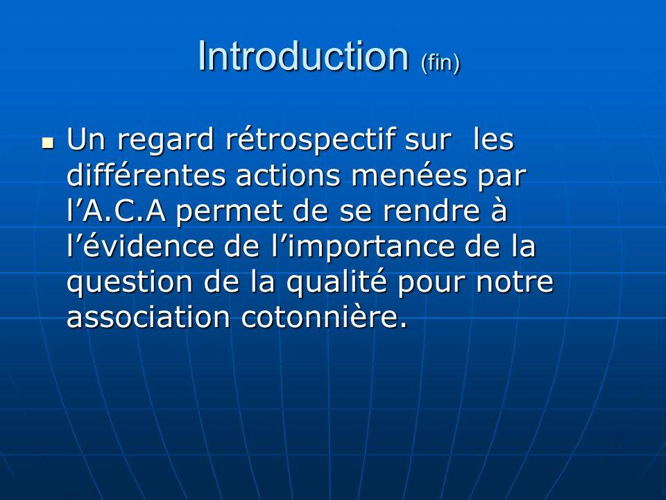 Introduction (fin) Un regard rétrospectif sur les différentes actions menées par lA.C.A permet de se rendre à lévidence de limportance de la question de la qualité pour notre association cotonnière.