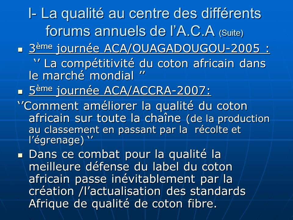 I- La qualité au centre des différents forums annuels de lA.C.A (Suite) 3 ème journée ACA/OUAGADOUGOU-2005 : 3 ème journée ACA/OUAGADOUGOU-2005 : La compétitivité du coton africain dans le marché mondial La compétitivité du coton africain dans le marché mondial 5 ème journée ACA/ACCRA-2007: 5 ème journée ACA/ACCRA-2007: Comment améliorer la qualité du coton africain sur toute la chaîne (de la production au classement en passant par la récolte et légrenage) Comment améliorer la qualité du coton africain sur toute la chaîne (de la production au classement en passant par la récolte et légrenage) Dans ce combat pour la qualité la meilleure défense du label du coton africain passe inévitablement par la création /lactualisation des standards Afrique de qualité de coton fibre.