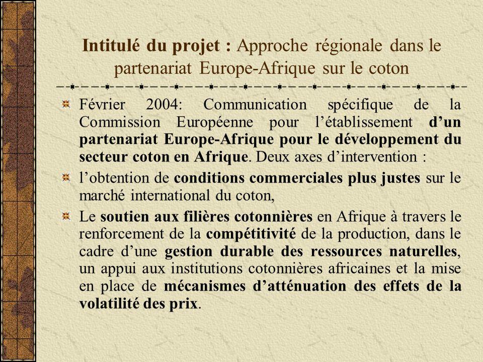 Intitulé du projet : Approche régionale dans le partenariat Europe-Afrique sur le coton Février 2004: Communication spécifique de la Commission Européenne pour létablissement dun partenariat Europe-Afrique pour le développement du secteur coton en Afrique.