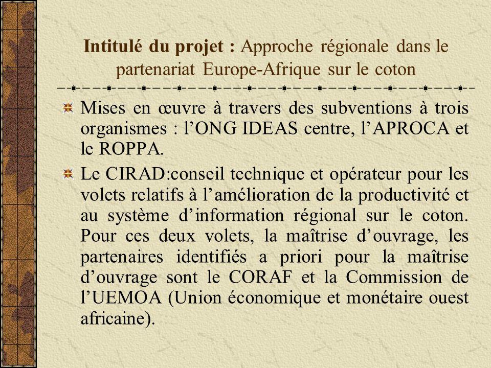 Intitulé du projet : Approche régionale dans le partenariat Europe-Afrique sur le coton Mises en œuvre à travers des subventions à trois organismes : lONG IDEAS centre, lAPROCA et le ROPPA.