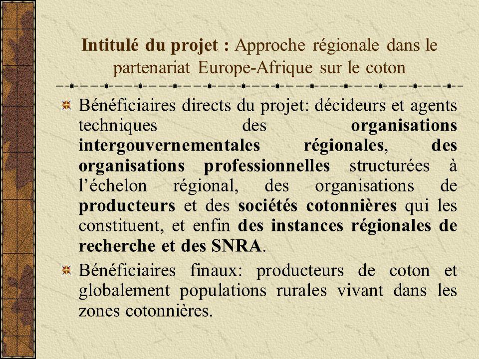 Intitulé du projet : Approche régionale dans le partenariat Europe-Afrique sur le coton Bénéficiaires directs du projet: décideurs et agents techniques des organisations intergouvernementales régionales, des organisations professionnelles structurées à léchelon régional, des organisations de producteurs et des sociétés cotonnières qui les constituent, et enfin des instances régionales de recherche et des SNRA.