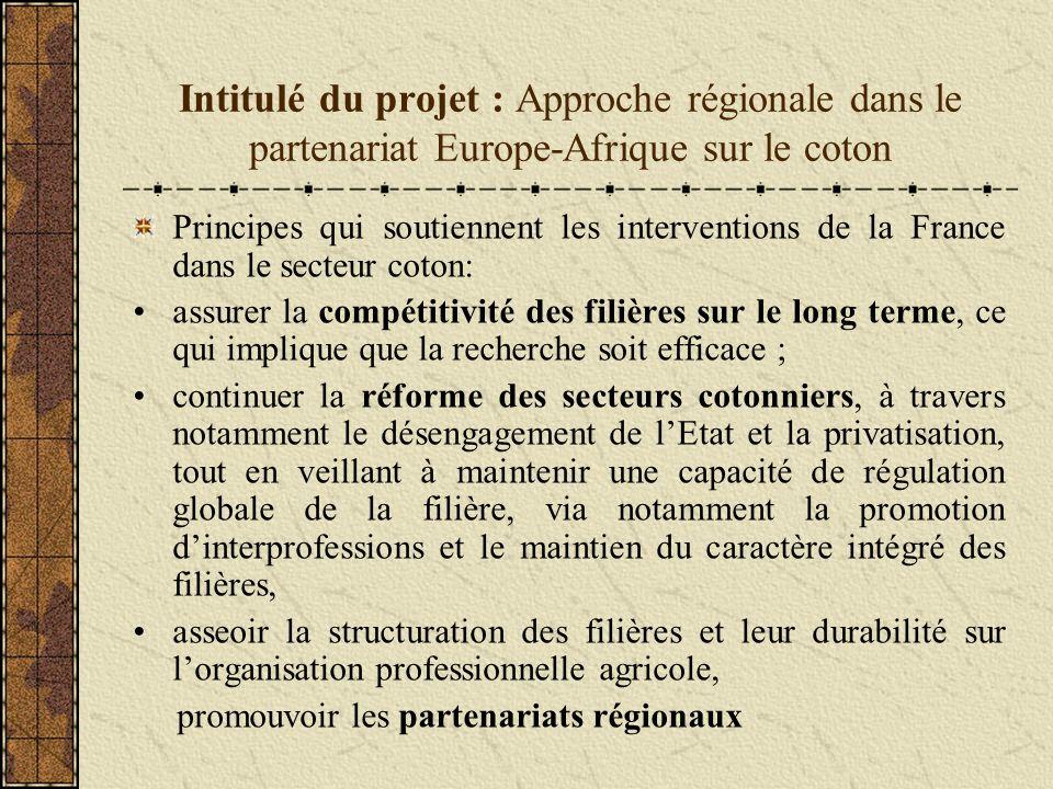 Intitulé du projet : Approche régionale dans le partenariat Europe-Afrique sur le coton Principes qui soutiennent les interventions de la France dans le secteur coton: assurer la compétitivité des filières sur le long terme, ce qui implique que la recherche soit efficace ; continuer la réforme des secteurs cotonniers, à travers notamment le désengagement de lEtat et la privatisation, tout en veillant à maintenir une capacité de régulation globale de la filière, via notamment la promotion dinterprofessions et le maintien du caractère intégré des filières, asseoir la structuration des filières et leur durabilité sur lorganisation professionnelle agricole, promouvoir les partenariats régionaux