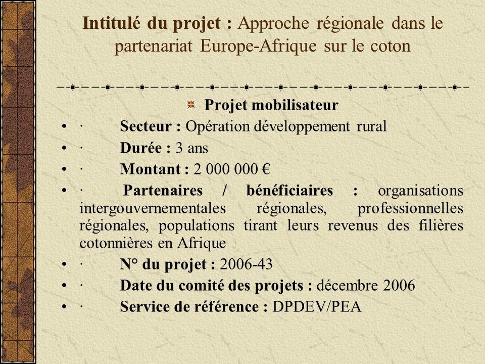 Intitulé du projet : Approche régionale dans le partenariat Europe-Afrique sur le coton Projet mobilisateur · Secteur : Opération développement rural · Durée : 3 ans · Montant : 2 000 000 · Partenaires / bénéficiaires : organisations intergouvernementales régionales, professionnelles régionales, populations tirant leurs revenus des filières cotonnières en Afrique · N° du projet : 2006-43 · Date du comité des projets : décembre 2006 · Service de référence : DPDEV/PEA