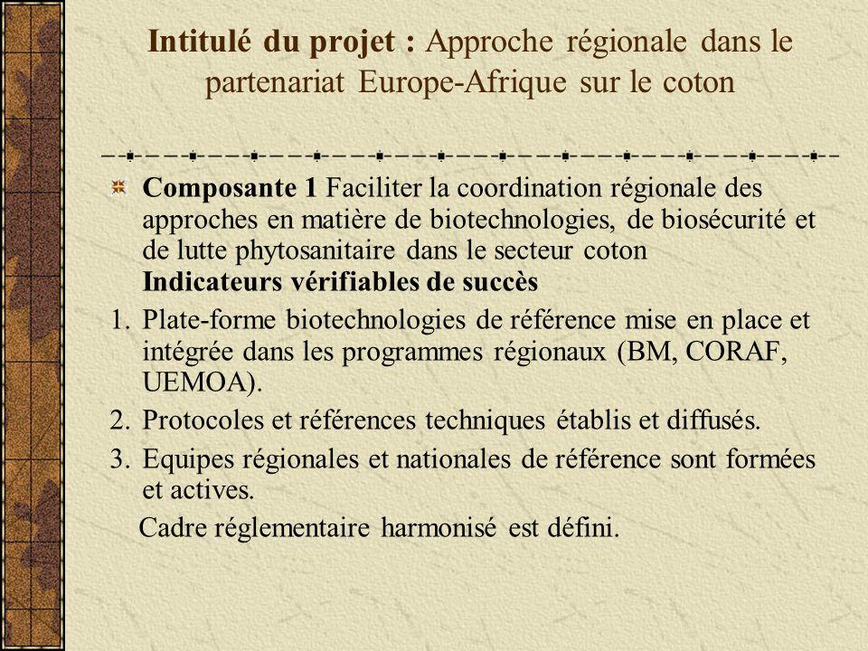 Intitulé du projet : Approche régionale dans le partenariat Europe-Afrique sur le coton Composante 1 Faciliter la coordination régionale des approches en matière de biotechnologies, de biosécurité et de lutte phytosanitaire dans le secteur coton Indicateurs vérifiables de succès 1.Plate-forme biotechnologies de référence mise en place et intégrée dans les programmes régionaux (BM, CORAF, UEMOA).