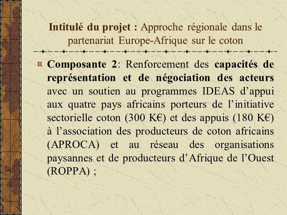 Intitulé du projet : Approche régionale dans le partenariat Europe-Afrique sur le coton Composante 2: Renforcement des capacités de représentation et de négociation des acteurs avec un soutien au programmes IDEAS dappui aux quatre pays africains porteurs de linitiative sectorielle coton (300 K) et des appuis (180 K) à lassociation des producteurs de coton africains (APROCA) et au réseau des organisations paysannes et de producteurs dAfrique de lOuest (ROPPA) ;