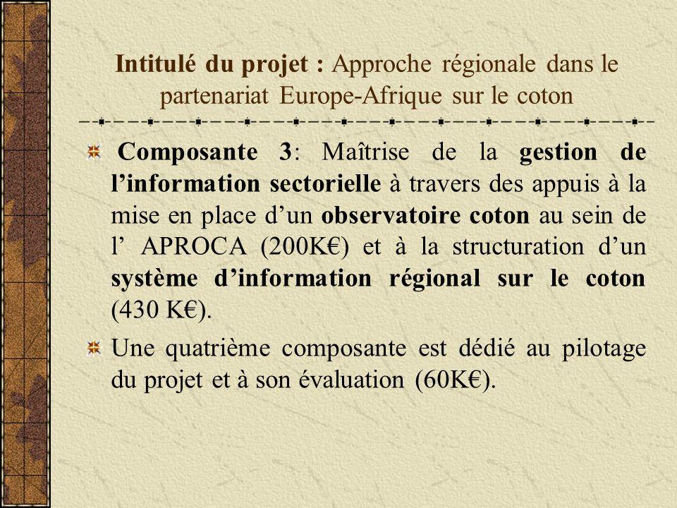 Intitulé du projet : Approche régionale dans le partenariat Europe-Afrique sur le coton Composante 3: Maîtrise de la gestion de linformation sectorielle à travers des appuis à la mise en place dun observatoire coton au sein de l APROCA (200K) et à la structuration dun système dinformation régional sur le coton (430 K).