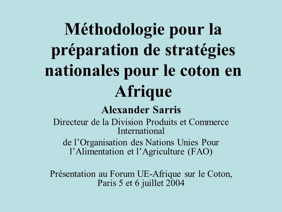 Méthodologie pour la préparation de stratégies nationales pour le coton en Afrique Alexander Sarris Directeur de la Division Produits et Commerce International de lOrganisation des Nations Unies Pour lAlimentation et lAgriculture (FAO) Présentation au Forum UE-Afrique sur le Coton, Paris 5 et 6 juillet 2004