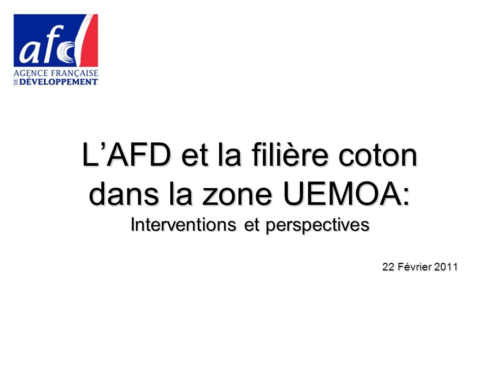 LAFD et la filière coton dans la zone UEMOA: Interventions et perspectives 22 Février 2011