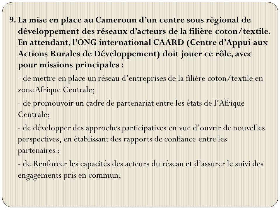 9. La mise en place au Cameroun dun centre sous régional de développement des réseaux dacteurs de la filière coton/textile. En attendant, lONG interna