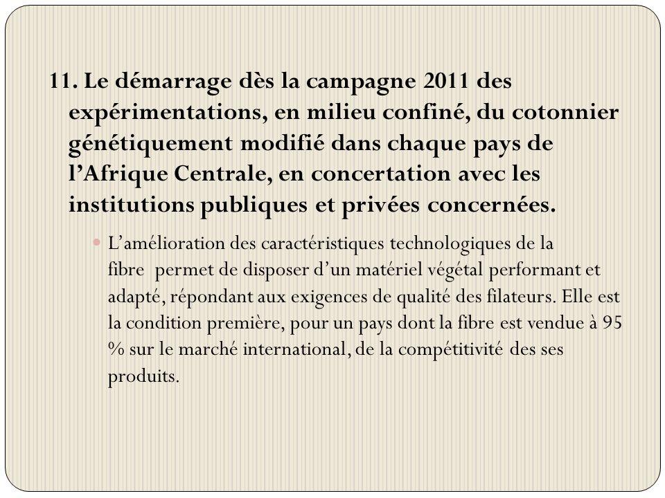 11. Le démarrage dès la campagne 2011 des expérimentations, en milieu confiné, du cotonnier génétiquement modifié dans chaque pays de lAfrique Central