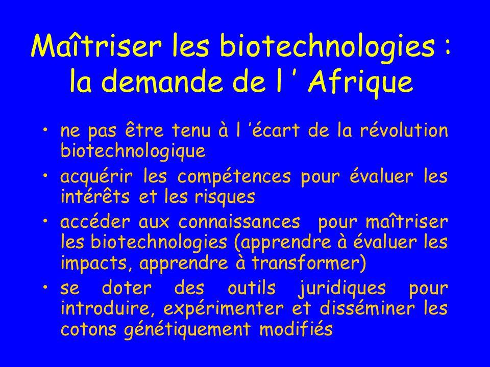 Maîtriser les biotechnologies : la demande de l Afrique ne pas être tenu à l écart de la révolution biotechnologique acquérir les compétences pour évaluer les intérêts et les risques accéder aux connaissances pour maîtriser les biotechnologies (apprendre à évaluer les impacts, apprendre à transformer) se doter des outils juridiques pour introduire, expérimenter et disséminer les cotons génétiquement modifiés