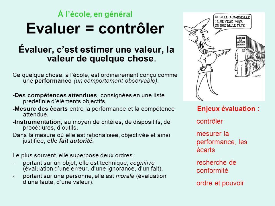 À lécole, en général Evaluer = contrôler Évaluer, cest estimer une valeur, la valeur de quelque chose. Ce quelque chose, à lécole, est ordinairement c