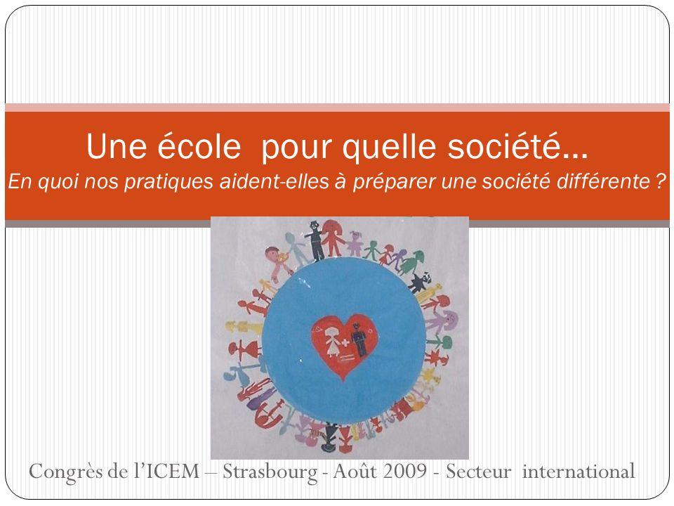 Congrès de lICEM – Strasbourg - Août 2009 - Secteur international Une école pour quelle société… En quoi nos pratiques aident-elles à préparer une société différente