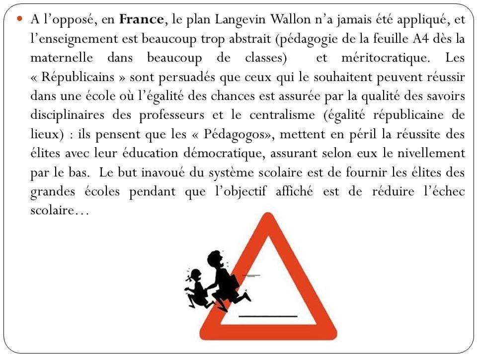 A lopposé, en France, le plan Langevin Wallon na jamais été appliqué, et lenseignement est beaucoup trop abstrait (pédagogie de la feuille A4 dès la maternelle dans beaucoup de classes) et méritocratique.