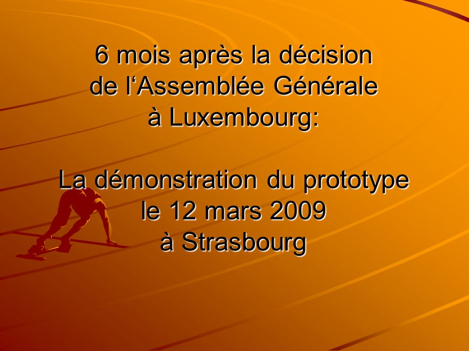 6 mois après la décision de lAssemblée Générale à Luxembourg: La démonstration du prototype le 12 mars 2009 à Strasbourg