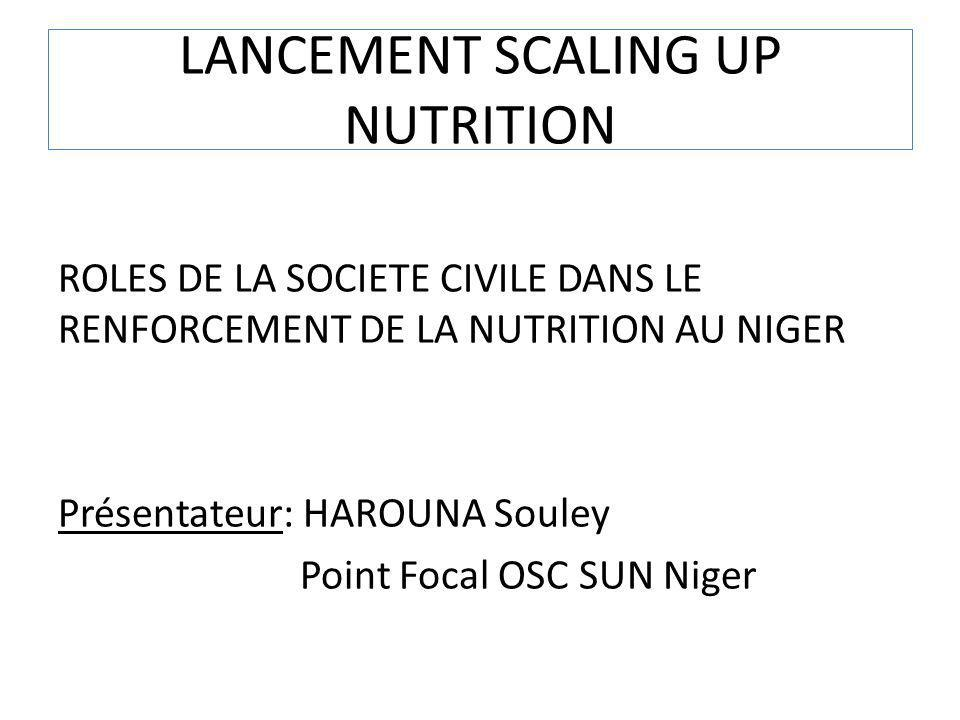 LANCEMENT SCALING UP NUTRITION ROLES DE LA SOCIETE CIVILE DANS LE RENFORCEMENT DE LA NUTRITION AU NIGER Présentateur: HAROUNA Souley Point Focal OSC S