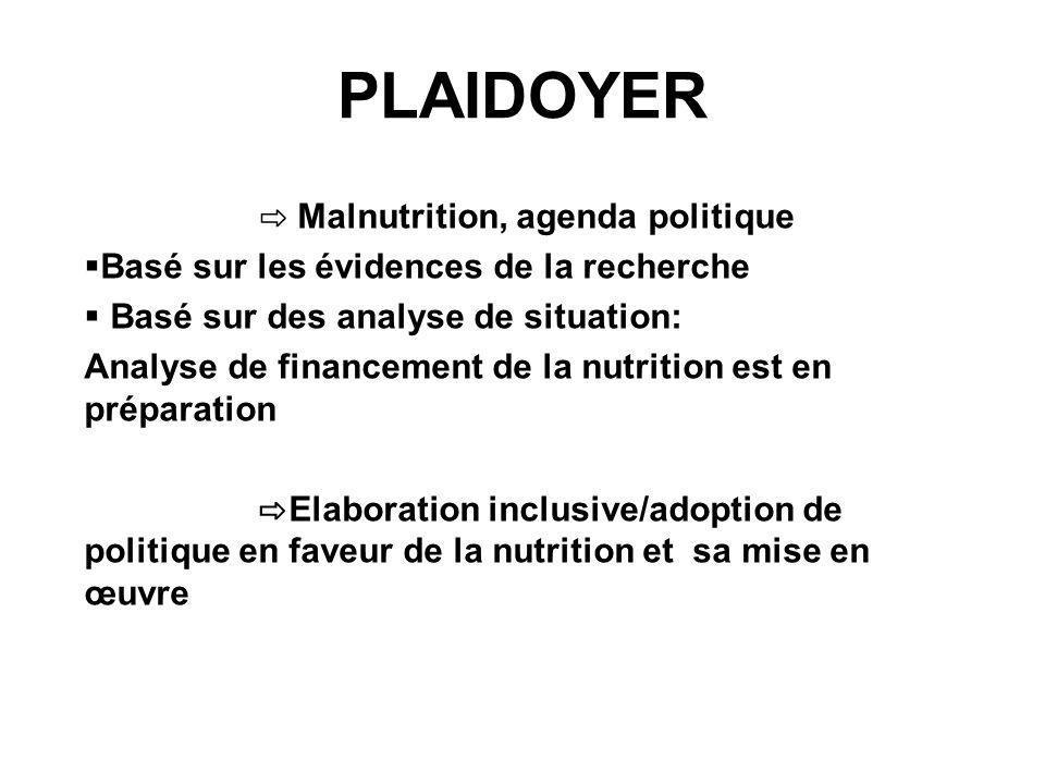 PLAIDOYER Malnutrition, agenda politique Basé sur les évidences de la recherche Basé sur des analyse de situation: Analyse de financement de la nutrit