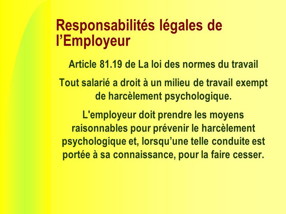 Responsabilités légales de lEmployeur Article 81.19 de La loi des normes du travail Tout salarié a droit à un milieu de travail exempt de harcèlement psychologique.