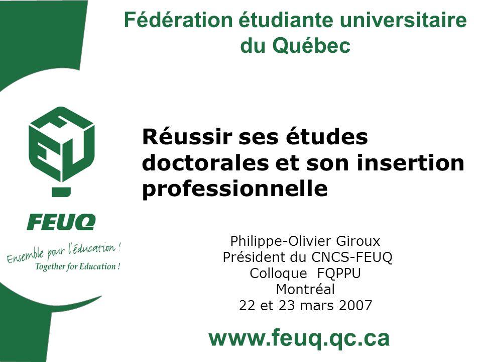 Réussir ses études doctorales et son insertion professionnelle Philippe-Olivier Giroux Président du CNCS-FEUQ Colloque FQPPU Montréal 22 et 23 mars 2007 Fédération étudiante universitaire du Québec www.feuq.qc.ca