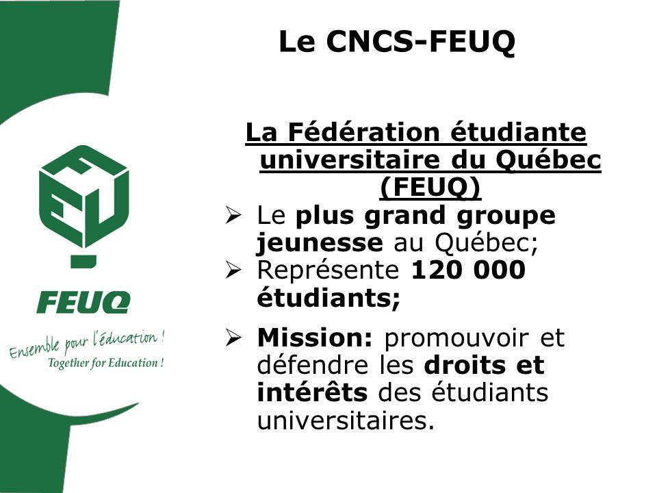 Le CNCS-FEUQ La Fédération étudiante universitaire du Québec (FEUQ) Le plus grand groupe jeunesse au Québec; Représente 120 000 étudiants; Mission: promouvoir et défendre les droits et intérêts des étudiants universitaires.
