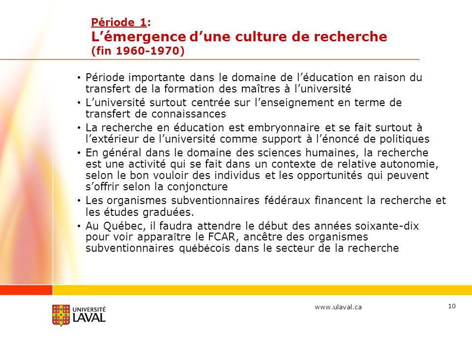 www.ulaval.ca 10 Période 1: Lémergence dune culture de recherche (fin 1960-1970) Période importante dans le domaine de léducation en raison du transfe