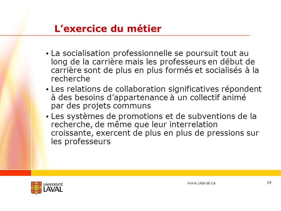 www.ulaval.ca 19 Lexercice du métier La socialisation professionnelle se poursuit tout au long de la carrière mais les professeurs en début de carrièr