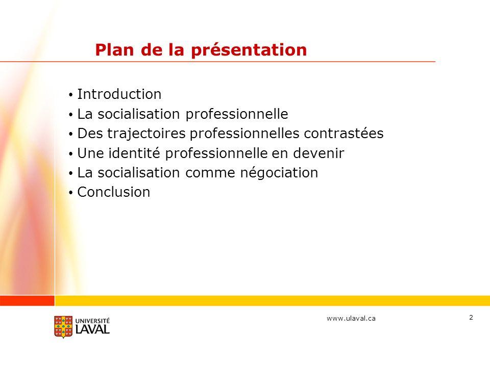 www.ulaval.ca 2 Plan de la présentation Introduction La socialisation professionnelle Des trajectoires professionnelles contrastées Une identité professionnelle en devenir La socialisation comme négociation Conclusion