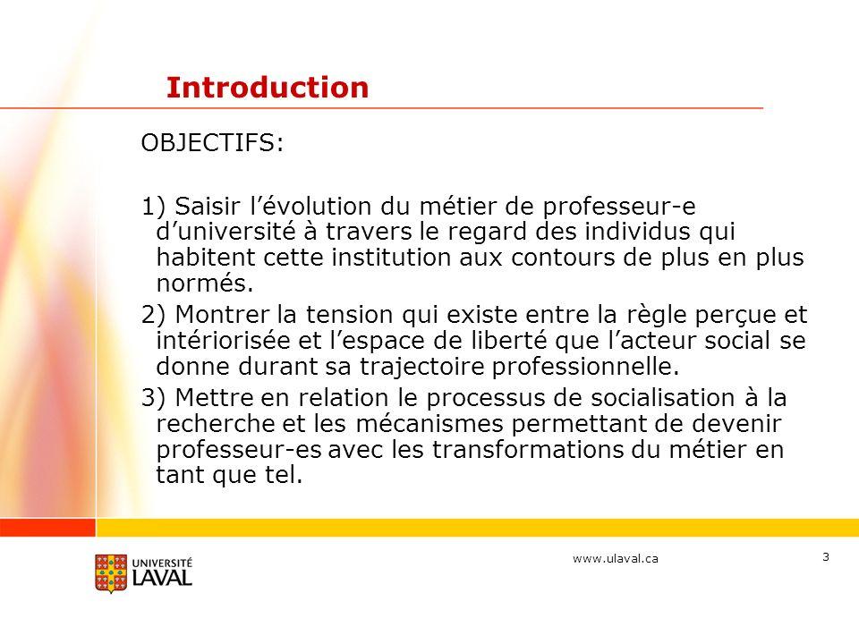www.ulaval.ca 3 Introduction OBJECTIFS: 1) Saisir lévolution du métier de professeur-e duniversité à travers le regard des individus qui habitent cette institution aux contours de plus en plus normés.