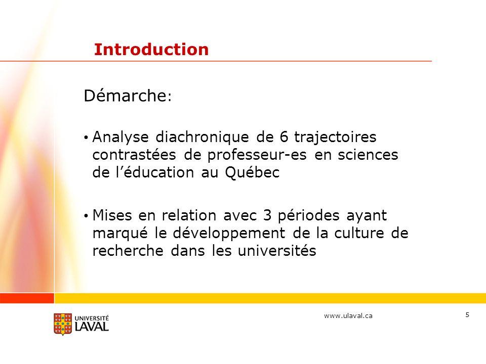 www.ulaval.ca 5 Introduction Démarche : Analyse diachronique de 6 trajectoires contrastées de professeur-es en sciences de léducation au Québec Mises en relation avec 3 périodes ayant marqué le développement de la culture de recherche dans les universités