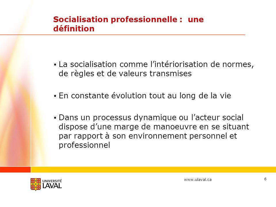 www.ulaval.ca 6 Socialisation professionnelle : une définition La socialisation comme lintériorisation de normes, de règles et de valeurs transmises En constante évolution tout au long de la vie Dans un processus dynamique ou lacteur social dispose dune marge de manoeuvre en se situant par rapport à son environnement personnel et professionnel