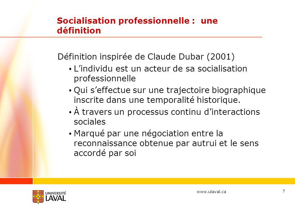 www.ulaval.ca 7 Socialisation professionnelle : une définition Définition inspirée de Claude Dubar (2001) Lindividu est un acteur de sa socialisation professionnelle Qui seffectue sur une trajectoire biographique inscrite dans une temporalité historique.