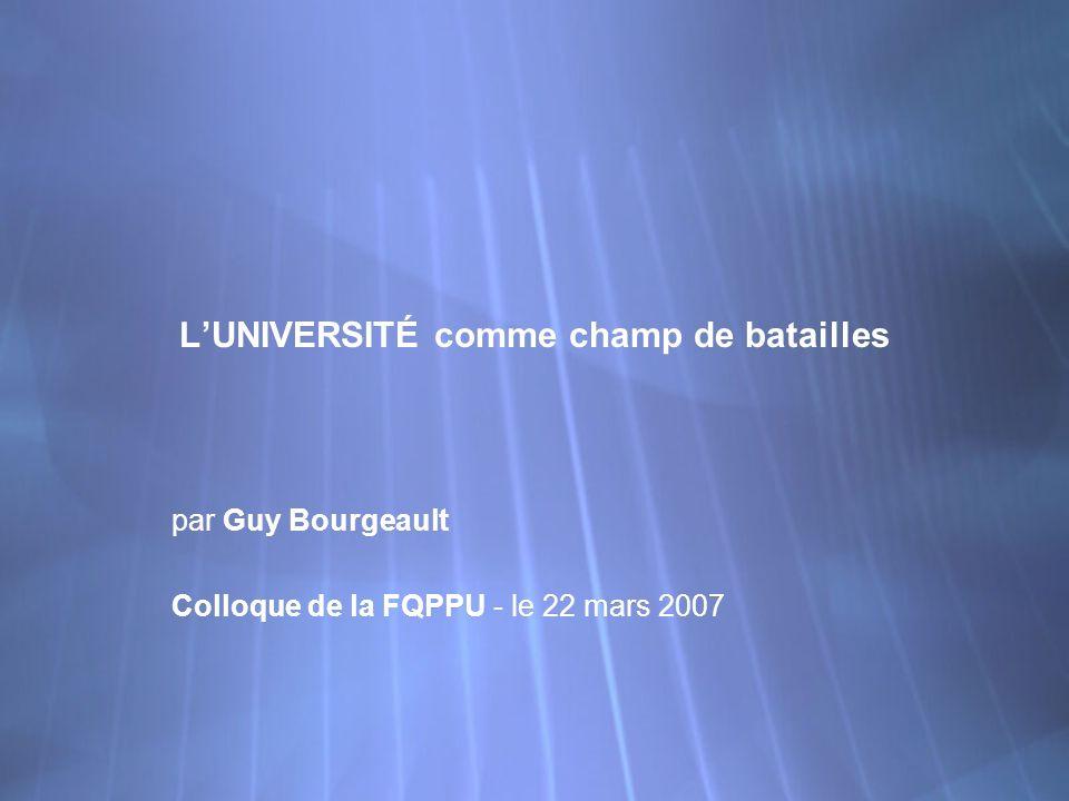LUNIVERSITÉ comme champ de batailles par Guy Bourgeault Colloque de la FQPPU - le 22 mars 2007 par Guy Bourgeault Colloque de la FQPPU - le 22 mars 20
