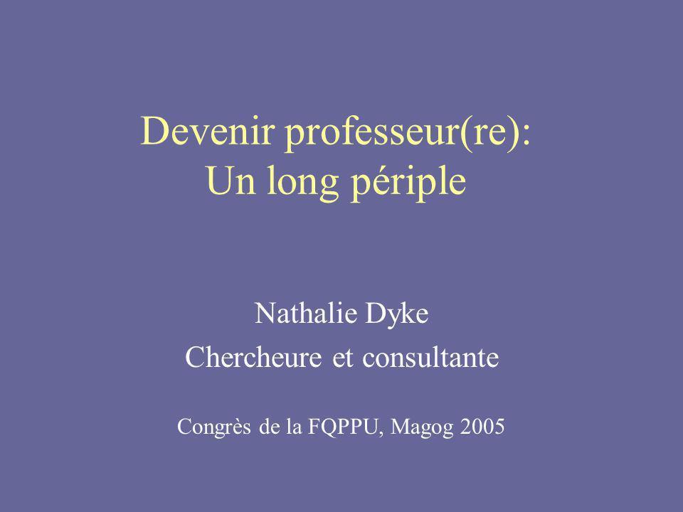 Devenir professeur(re): Un long périple Nathalie Dyke Chercheure et consultante Congrès de la FQPPU, Magog 2005
