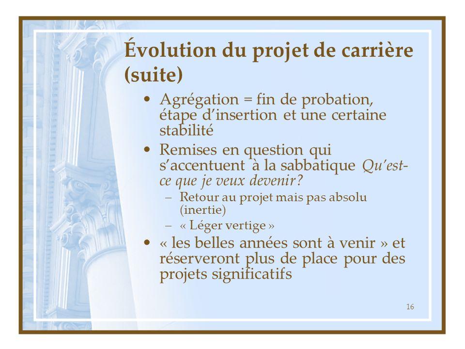 16 Évolution du projet de carrière (suite) Agrégation = fin de probation, étape dinsertion et une certaine stabilité Remises en question qui saccentuent à la sabbatique Quest- ce que je veux devenir.