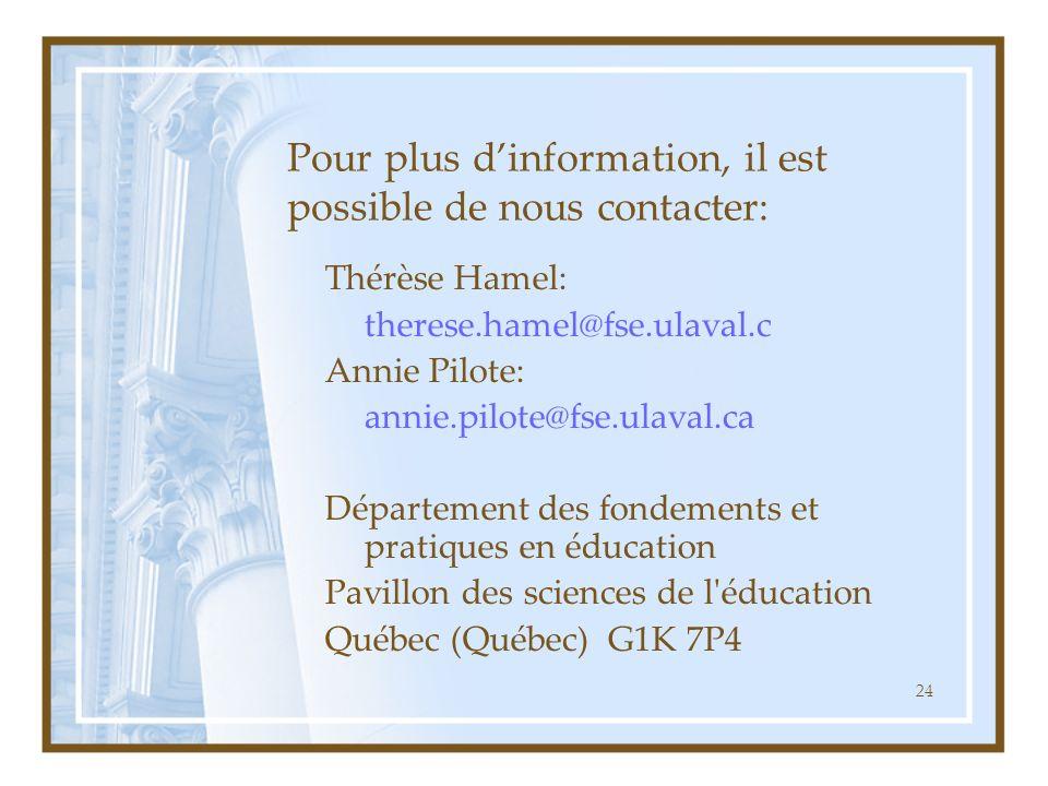24 Pour plus dinformation, il est possible de nous contacter: Thérèse Hamel: therese.hamel@fse.ulaval.c Annie Pilote: annie.pilote@fse.ulaval.ca Département des fondements et pratiques en éducation Pavillon des sciences de l éducation Québec (Québec) G1K 7P4